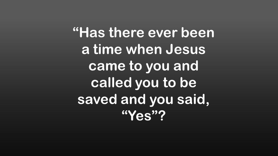 Has there ever been a time when Jesus came to you and called you to be saved and you said, Yes ?