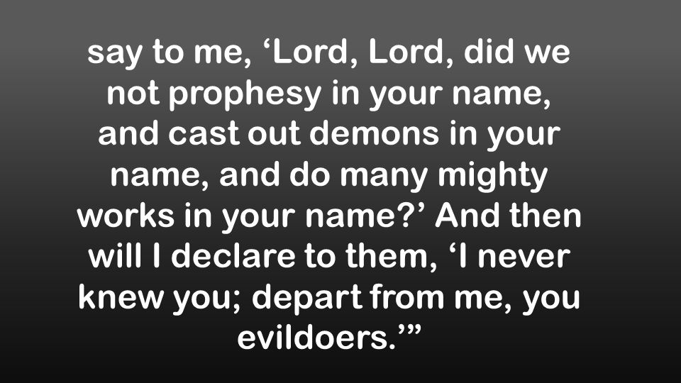 say to me, 'Lord, Lord, did we not prophesy in your name, and cast out demons in your name, and do many mighty works in your name?' And then will I declare to them, 'I never knew you; depart from me, you evildoers.'
