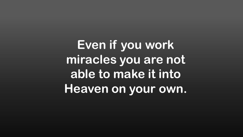 Even if you work miracles you are not able to make it into Heaven on your own.