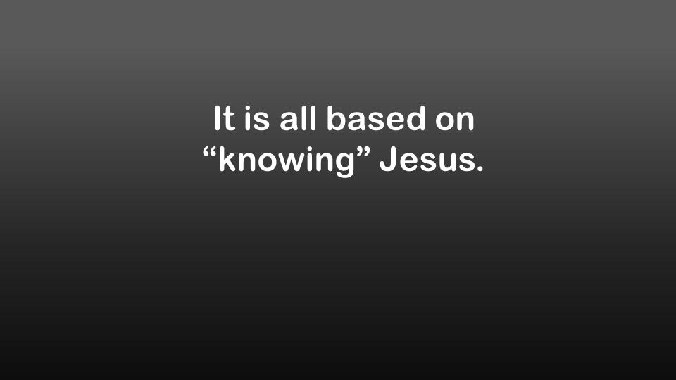 It is all based on knowing Jesus.