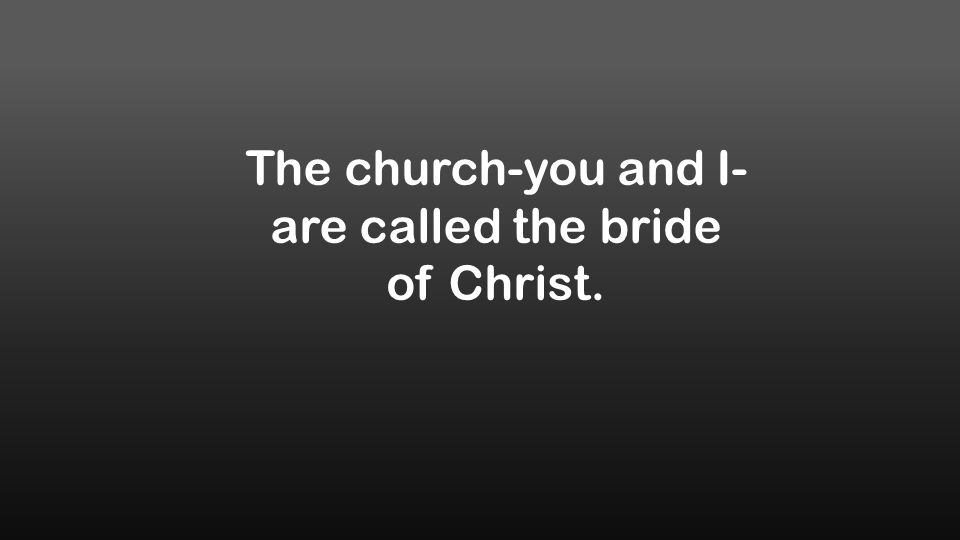 The church-you and I- are called the bride of Christ.