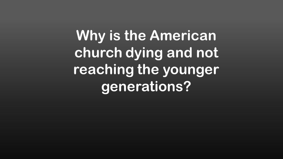 Why is the American church dying and not reaching the younger generations?