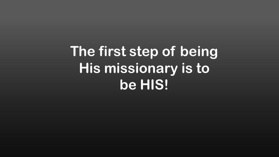 The first step of being His missionary is to be HIS!