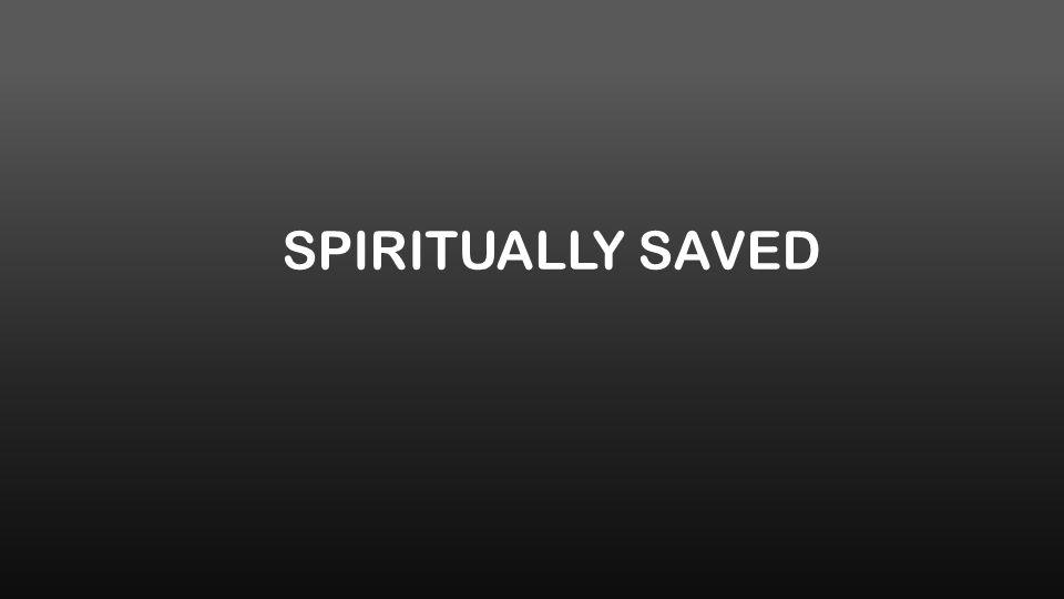 SPIRITUALLY SAVED
