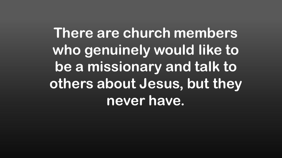 There are church members who genuinely would like to be a missionary and talk to others about Jesus, but they never have.