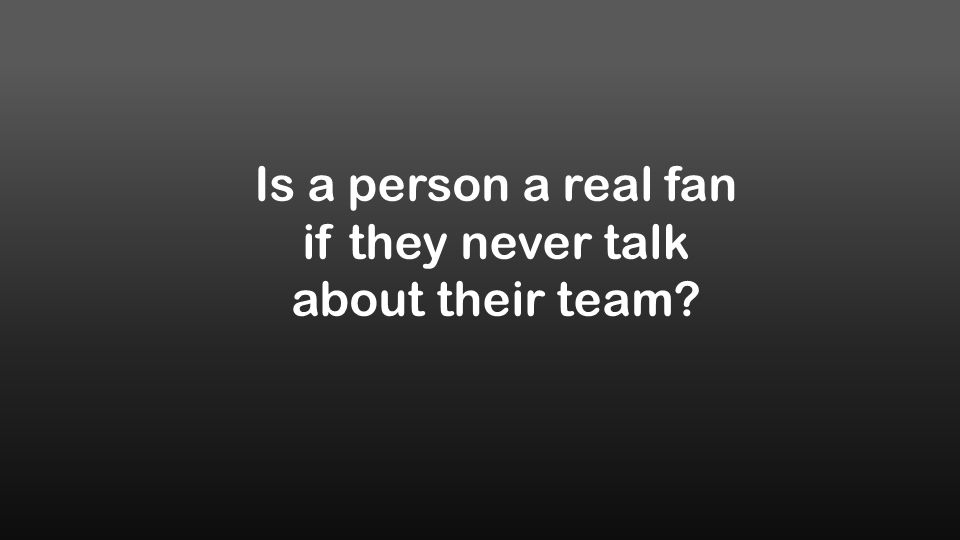 Is a person a real fan if they never talk about their team?