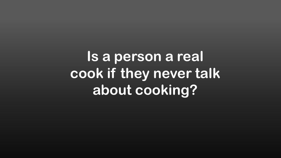 Is a person a real cook if they never talk about cooking?