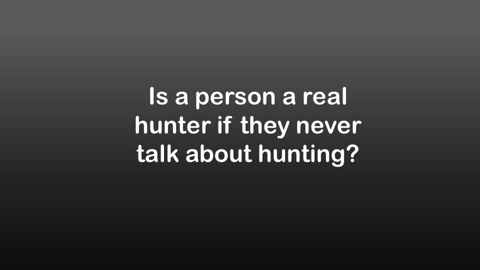Is a person a real hunter if they never talk about hunting?
