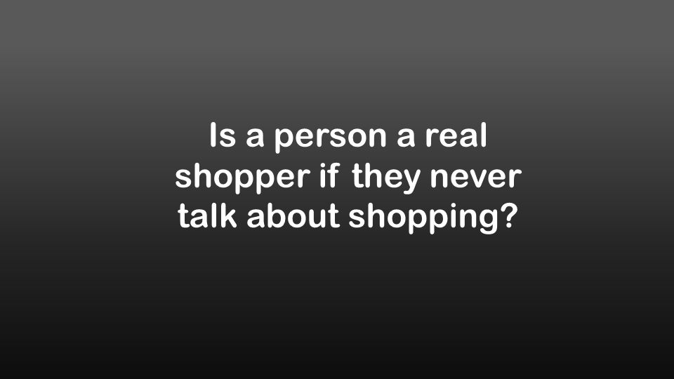 Is a person a real shopper if they never talk about shopping?