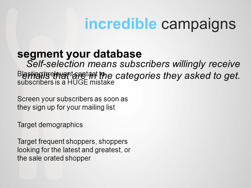 incredible campaigns segment your database Blasting irrelevant contact to subscribers is a HUGE mistake Screen your subscribers as soon as they sign up for your mailing list Target demographics Target frequent shoppers, shoppers looking for the latest and greatest, or the sale orated shopper Self-selection means subscribers willingly receive  s that are in the categories they asked to get.