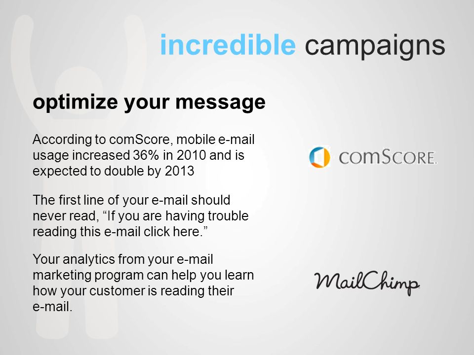 incredible campaigns optimize your message According to comScore, mobile  usage increased 36% in 2010 and is expected to double by 2013 The first line of your  should never read, If you are having trouble reading this  click here. Your analytics from your  marketing program can help you learn how your customer is reading their  .