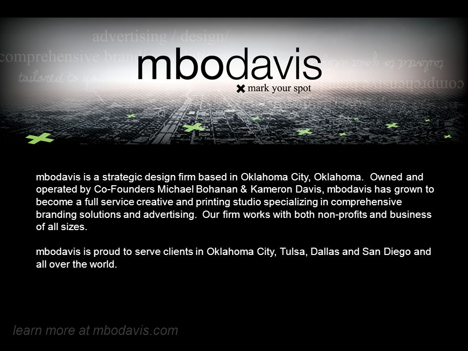 mbodavis is a strategic design firm based in Oklahoma City, Oklahoma. Owned and operated by Co-Founders Michael Bohanan & Kameron Davis, mbodavis has