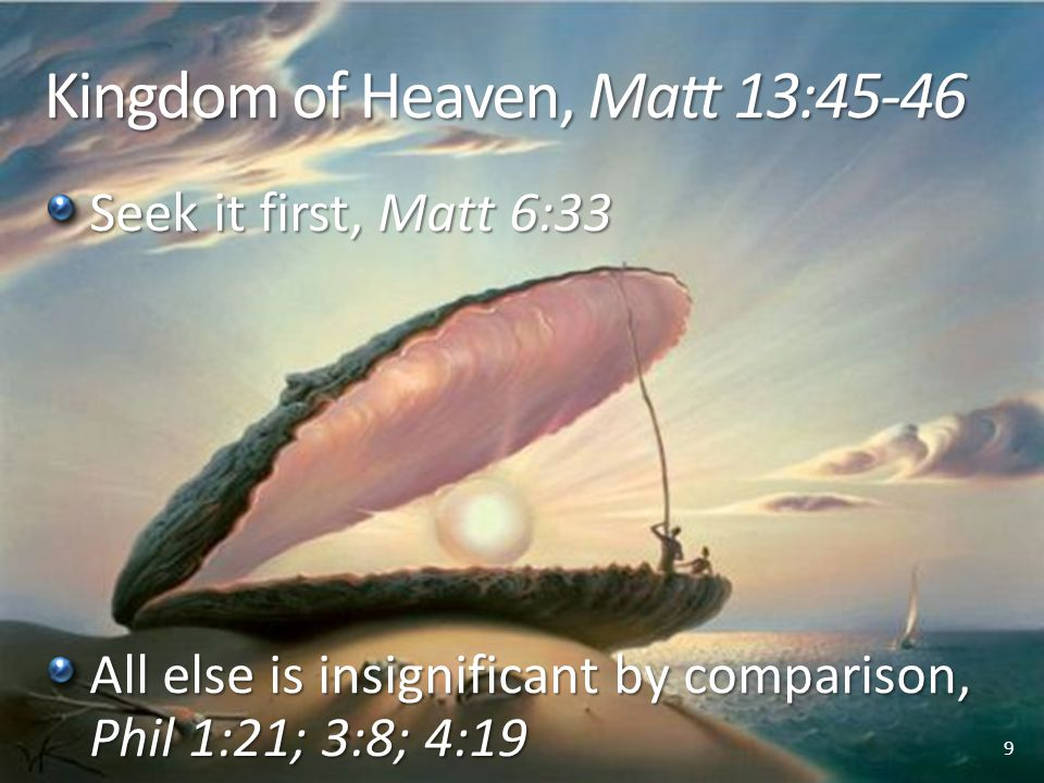 Kingdom of Heaven, Matt 13:45-46 Seek it first, Matt 6:33 All else is insignificant by comparison, Phil 1:21; 3:8; 4:19 9