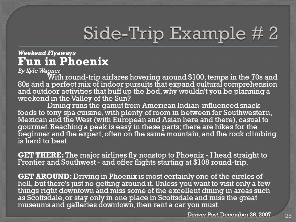 Weekend Flyaways Fun in Phoenix By Kyle Wagner With round-trip airfares hovering around $100, temps in the 70s and 80s and a perfect mix of indoor pursuits that expand cultural comprehension and outdoor activities that buff up the bod, why wouldn t you be planning a weekend in the Valley of the Sun.