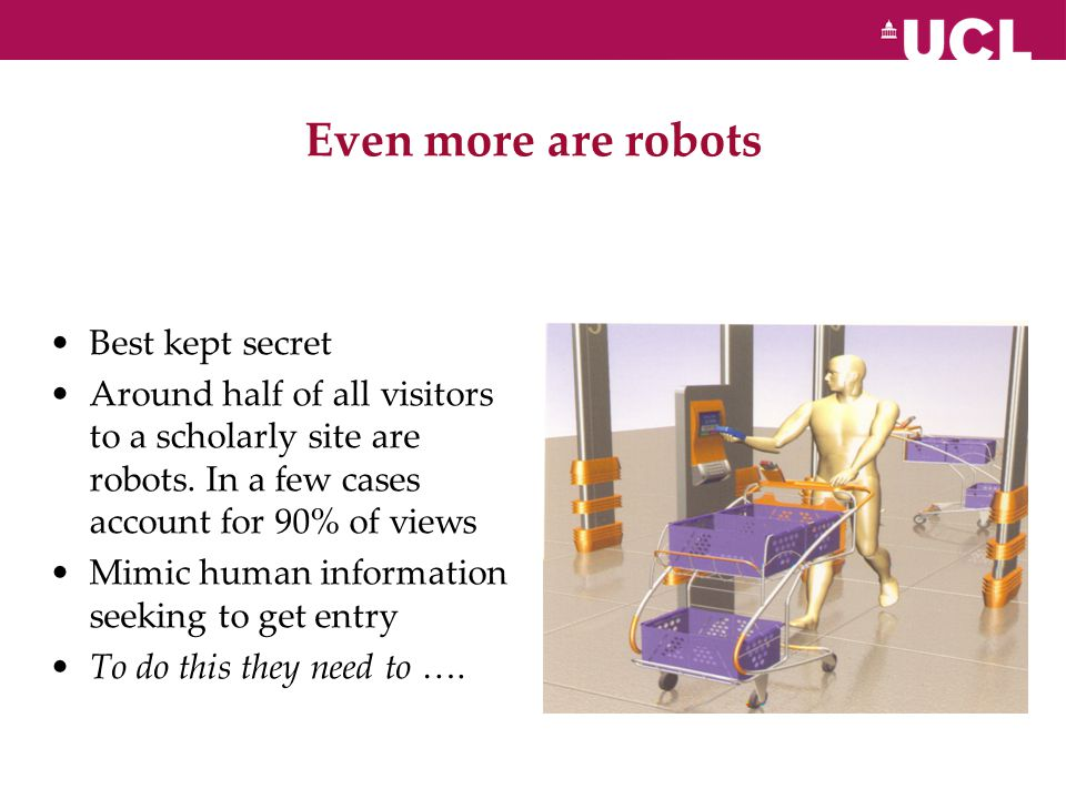 Even more are robots Best kept secret Around half of all visitors to a scholarly site are robots.