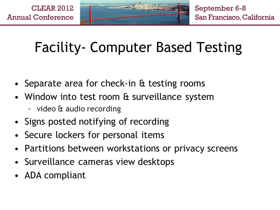 Facility- Computer Based Testing Separate area for check-in & testing rooms Window into test room & surveillance system –video & audio recording Signs posted notifying of recording Secure lockers for personal items Partitions between workstations or privacy screens Surveillance cameras view desktops ADA compliant