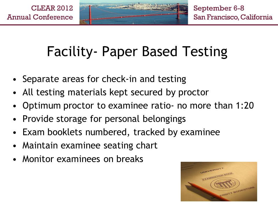 Facility- Paper Based Testing Separate areas for check-in and testing All testing materials kept secured by proctor Optimum proctor to examinee ratio- no more than 1:20 Provide storage for personal belongings Exam booklets numbered, tracked by examinee Maintain examinee seating chart Monitor examinees on breaks