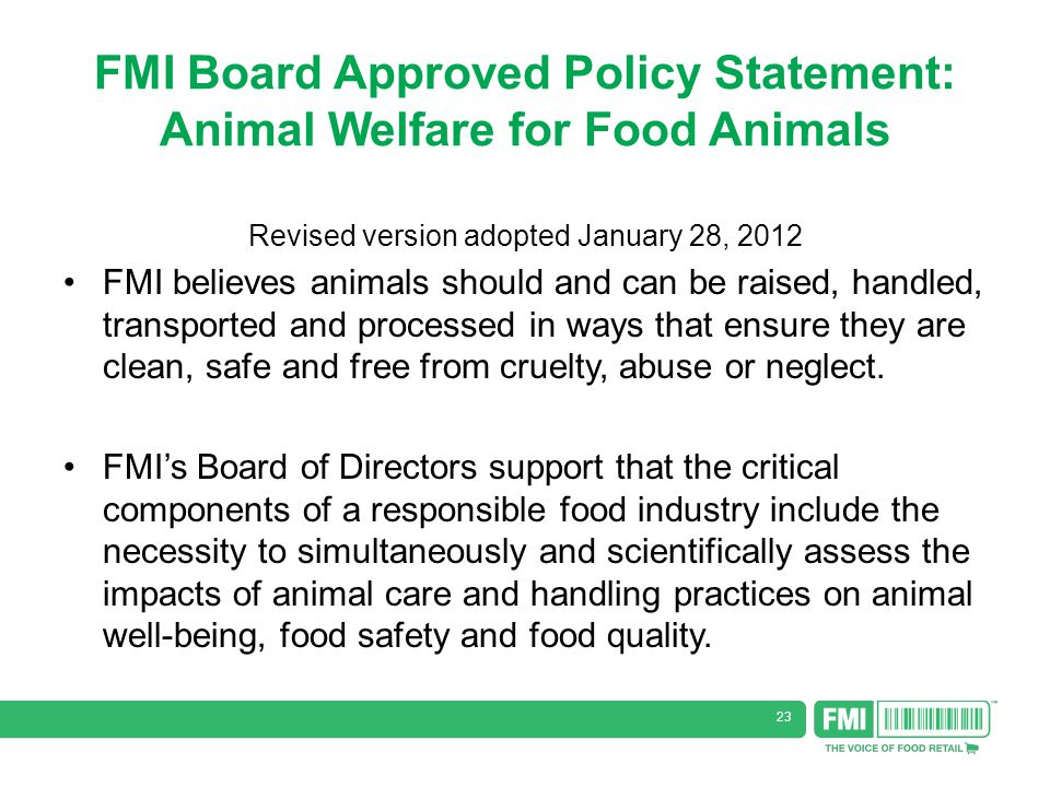 23 FMI Board Approved Policy Statement: Animal Welfare for Food Animals Revised version adopted January 28, 2012 FMI believes animals should and can be raised, handled, transported and processed in ways that ensure they are clean, safe and free from cruelty, abuse or neglect.