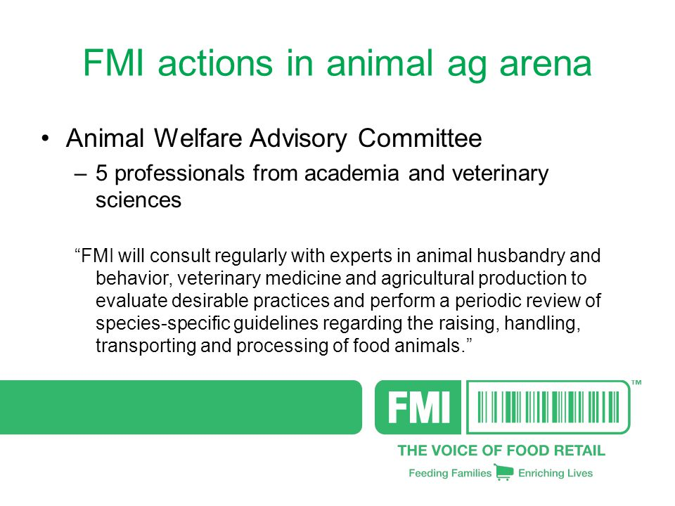 FMI actions in animal ag arena Animal Welfare Advisory Committee –5 professionals from academia and veterinary sciences FMI will consult regularly with experts in animal husbandry and behavior, veterinary medicine and agricultural production to evaluate desirable practices and perform a periodic review of species-specific guidelines regarding the raising, handling, transporting and processing of food animals.
