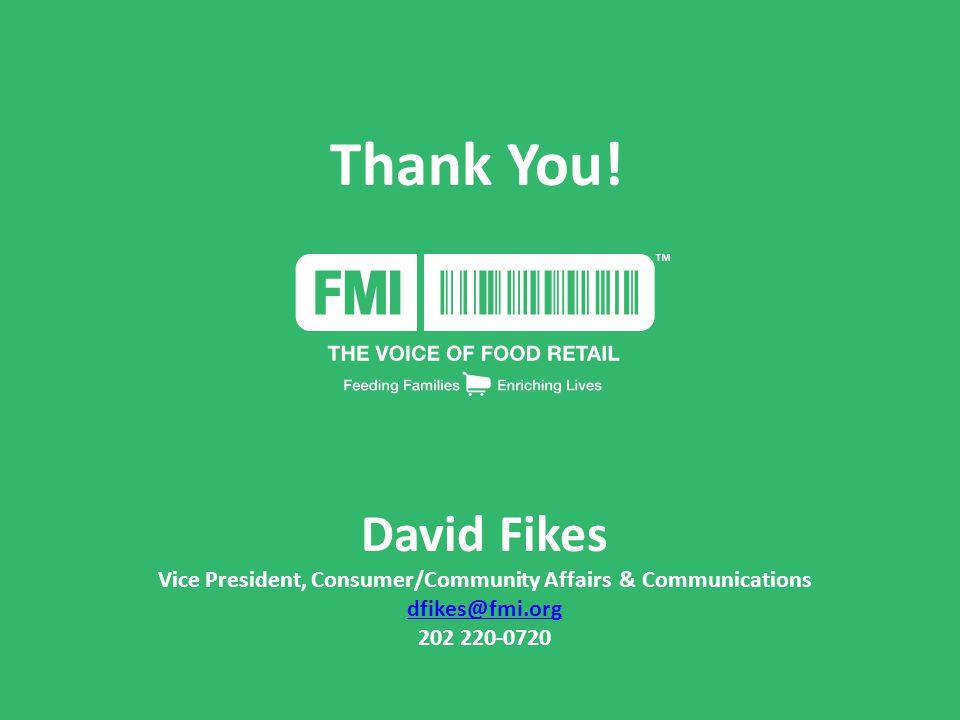 Thank You! David Fikes Vice President, Consumer/Community Affairs & Communications dfikes@fmi.org 202 220-0720