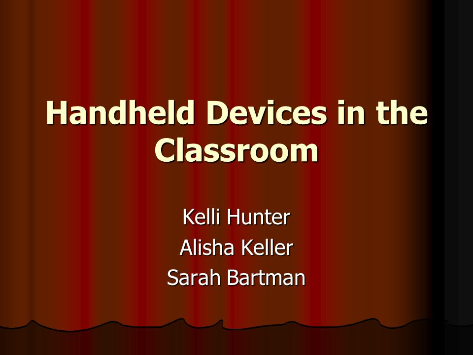 Handheld Devices in the Classroom Kelli Hunter Alisha Keller Sarah Bartman