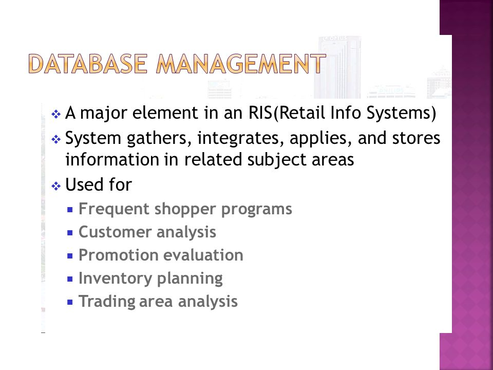 A major element in an RIS(Retail Info Systems)  System gathers, integrates, applies, and stores information in related subject areas  Used for  Frequent shopper programs  Customer analysis  Promotion evaluation  Inventory planning  Trading area analysis