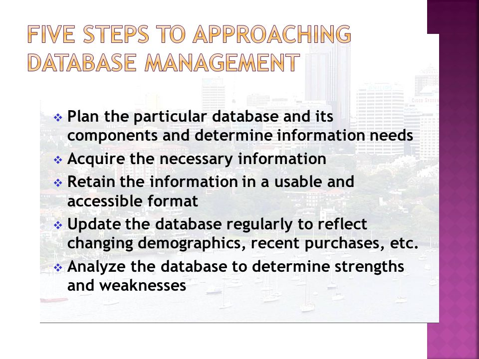  Plan the particular database and its components and determine information needs  Acquire the necessary information  Retain the information in a usable and accessible format  Update the database regularly to reflect changing demographics, recent purchases, etc.