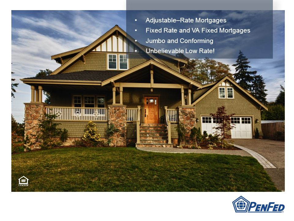 Adjustable–Rate Mortgages Fixed Rate and VA Fixed Mortgages Jumbo and Conforming Unbelievable Low Rate!