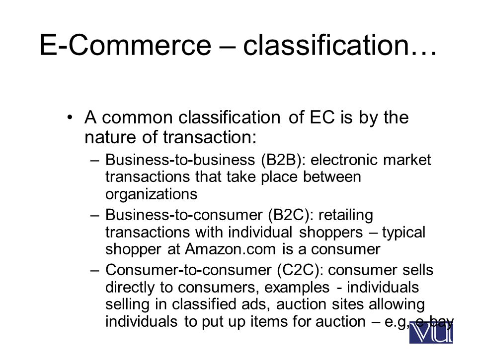 E-Commerce – classification… A common classification of EC is by the nature of transaction: –Business-to-business (B2B): electronic market transactions that take place between organizations –Business-to-consumer (B2C): retailing transactions with individual shoppers – typical shopper at Amazon.com is a consumer –Consumer-to-consumer (C2C): consumer sells directly to consumers, examples - individuals selling in classified ads, auction sites allowing individuals to put up items for auction – e.g, e-bay