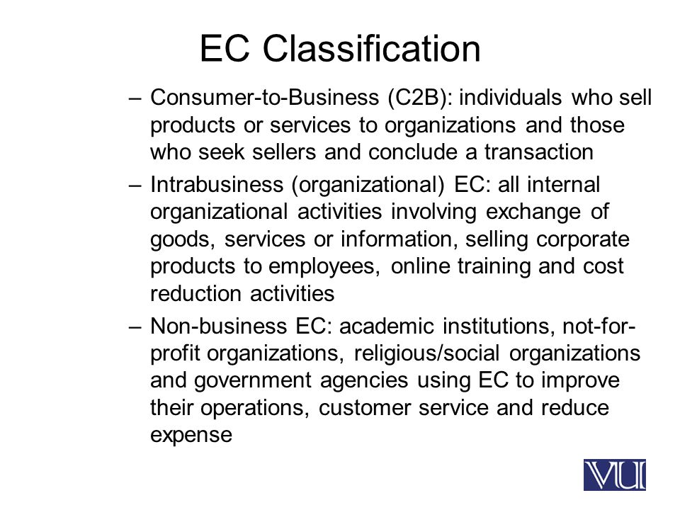 EC Classification –Consumer-to-Business (C2B): individuals who sell products or services to organizations and those who seek sellers and conclude a transaction –Intrabusiness (organizational) EC: all internal organizational activities involving exchange of goods, services or information, selling corporate products to employees, online training and cost reduction activities –Non-business EC: academic institutions, not-for- profit organizations, religious/social organizations and government agencies using EC to improve their operations, customer service and reduce expense