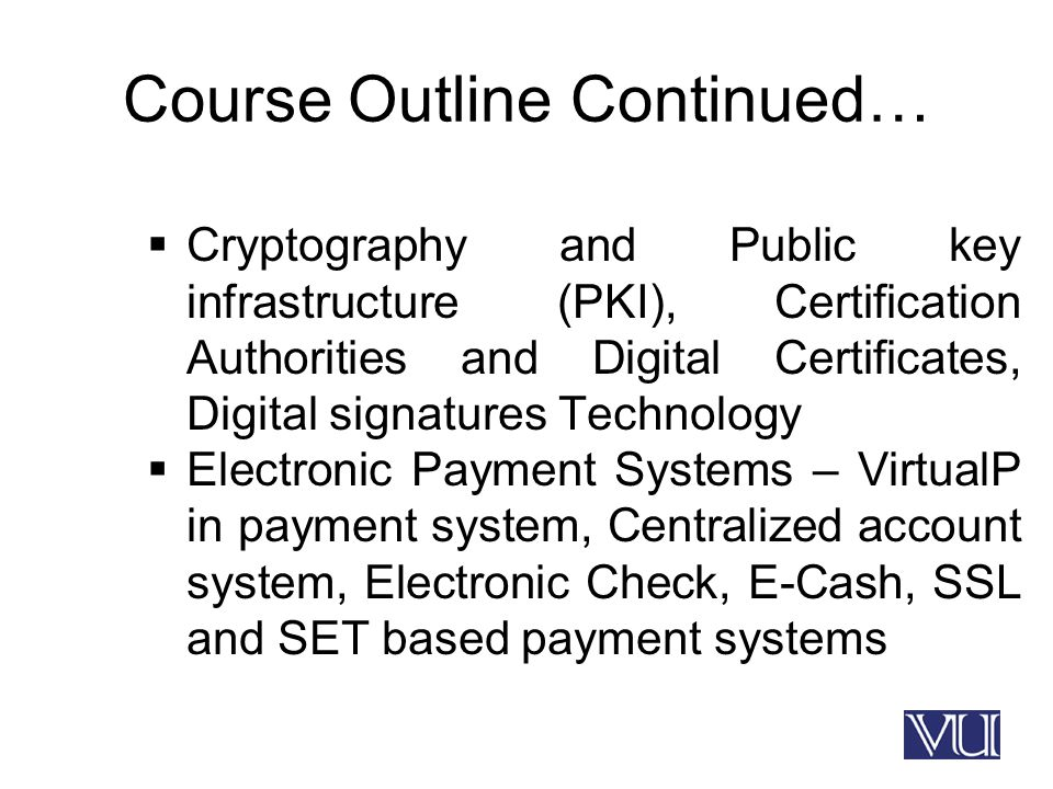 Course Outline Continued…  Cryptography and Public key infrastructure (PKI), Certification Authorities and Digital Certificates, Digital signatures Technology  Electronic Payment Systems – VirtualP in payment system, Centralized account system, Electronic Check, E-Cash, SSL and SET based payment systems