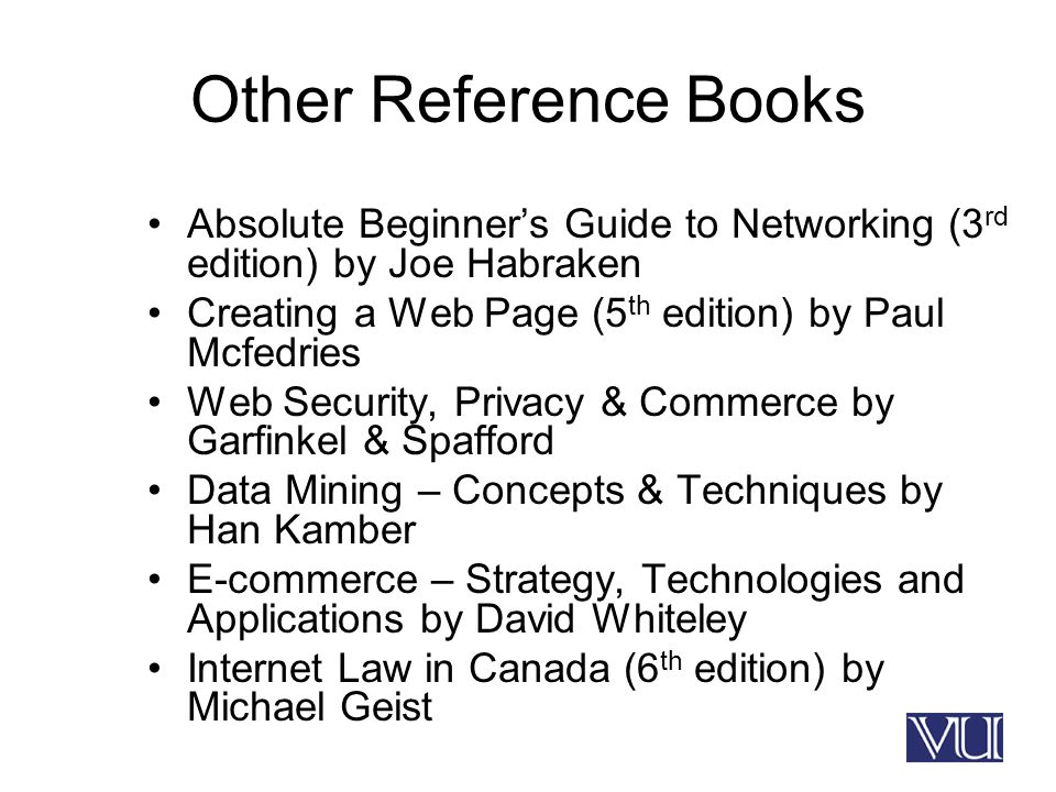 Other Reference Books Absolute Beginner's Guide to Networking (3 rd edition) by Joe Habraken Creating a Web Page (5 th edition) by Paul Mcfedries Web Security, Privacy & Commerce by Garfinkel & Spafford Data Mining – Concepts & Techniques by Han Kamber E-commerce – Strategy, Technologies and Applications by David Whiteley Internet Law in Canada (6 th edition) by Michael Geist