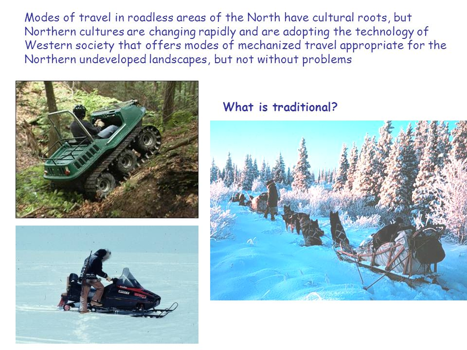 Modes of travel in roadless areas of the North have cultural roots, but Northern cultures are changing rapidly and are adopting the technology of Western society that offers modes of mechanized travel appropriate for the Northern undeveloped landscapes, but not without problems What is traditional?