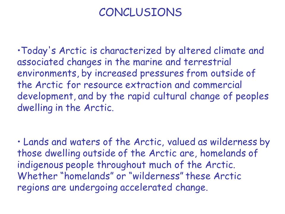 CONCLUSIONS Today s Arctic is characterized by altered climate and associated changes in the marine and terrestrial environments, by increased pressures from outside of the Arctic for resource extraction and commercial development, and by the rapid cultural change of peoples dwelling in the Arctic.