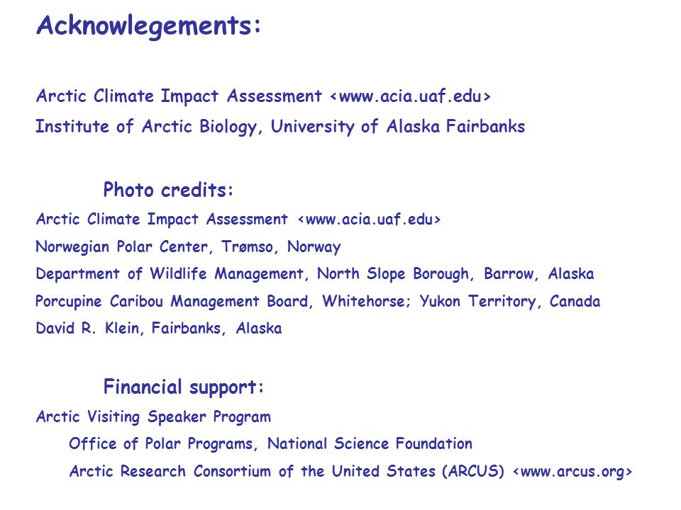 Acknowlegements: Arctic Climate Impact Assessment Institute of Arctic Biology, University of Alaska Fairbanks Photo credits: Arctic Climate Impact Assessment Norwegian Polar Center, Trømso, Norway Department of Wildlife Management, North Slope Borough, Barrow, Alaska Porcupine Caribou Management Board, Whitehorse; Yukon Territory, Canada David R.