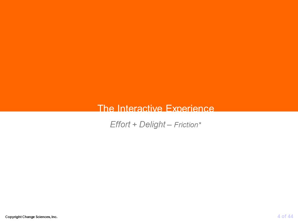 Effort + Delight – Friction* 4 of 44 The Interactive Experience Copyright Change Sciences, Inc.