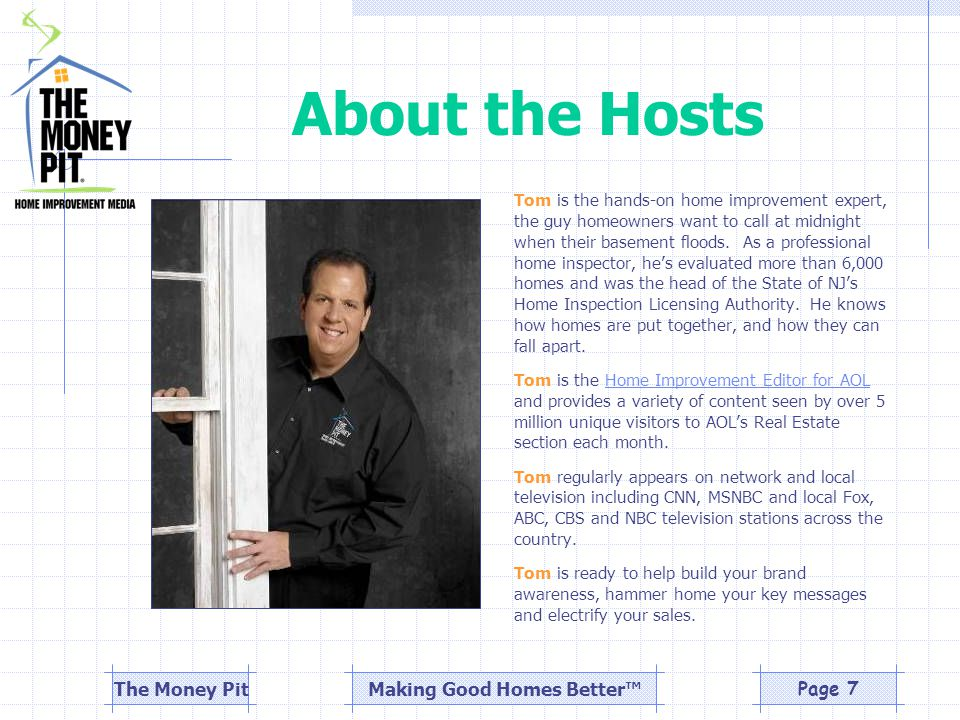 Making Good Homes Better™The Money PitPage 7 About the Hosts Tom is the hands-on home improvement expert, the guy homeowners want to call at midnight when their basement floods.