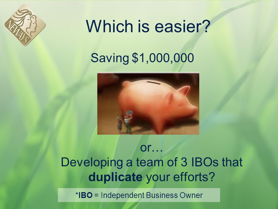 Which is easier? Saving $1,000,000 or… Developing a team of 3 IBOs that duplicate your efforts? *IBO = Independent Business Owner