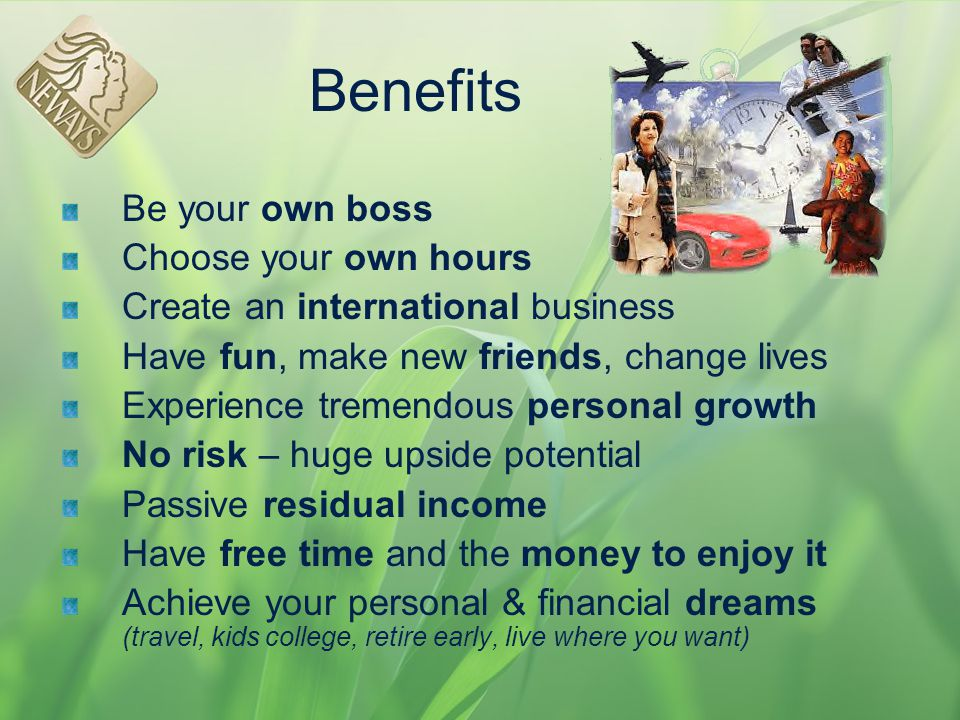 Benefits Be your own boss Choose your own hours Create an international business Have fun, make new friends, change lives Experience tremendous person
