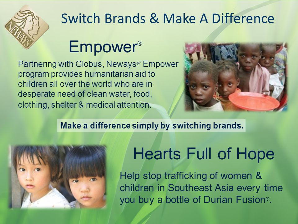 Empower ® Switch Brands & Make A Difference Help stop trafficking of women & children in Southeast Asia every time you buy a bottle of Durian Fusion ®