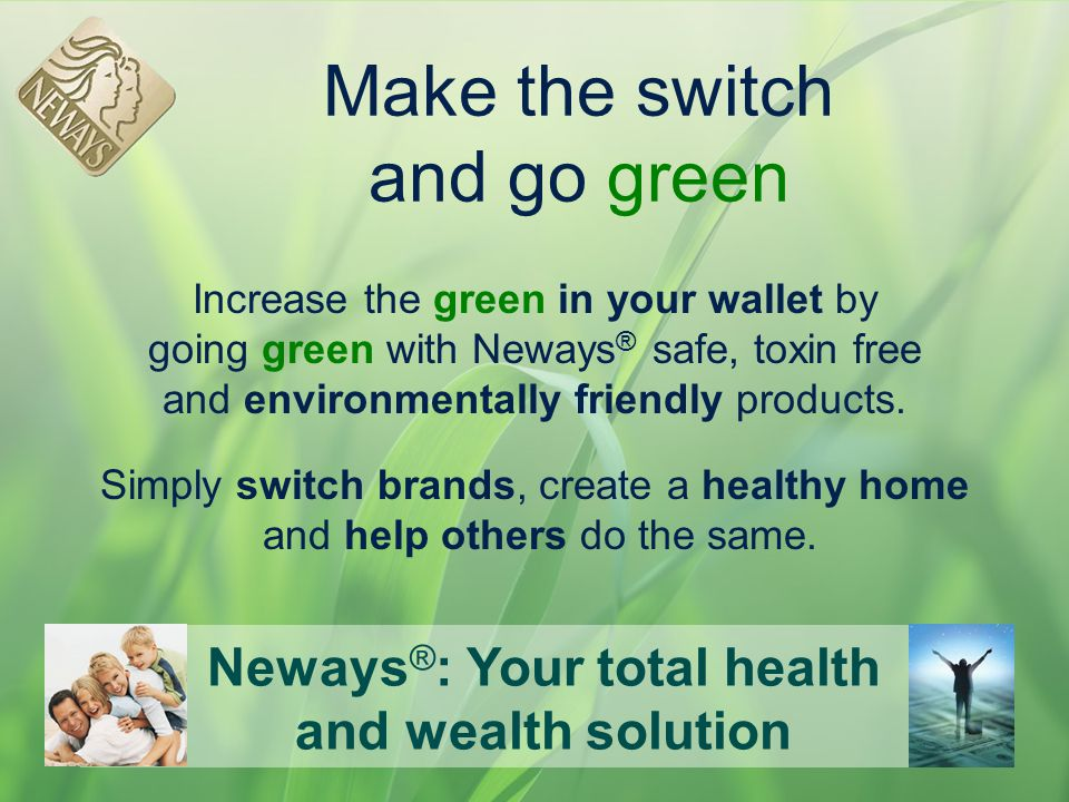 Neways ® : Your total health and wealth solution Make the switch and go green Increase the green in your wallet by going green with Neways ® safe, tox