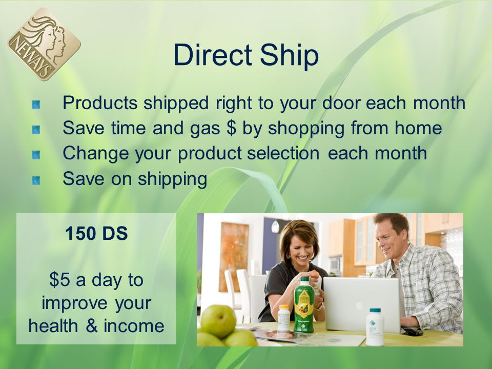 Direct Ship Products shipped right to your door each month Save time and gas $ by shopping from home Change your product selection each month Save on
