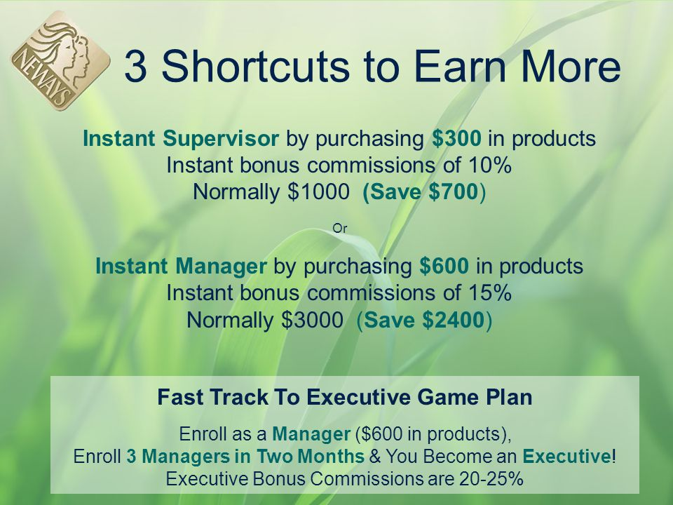 3 Shortcuts to Earn More Instant Supervisor by purchasing $300 in products Instant bonus commissions of 10% Normally $1000 (Save $700) Or Instant Mana