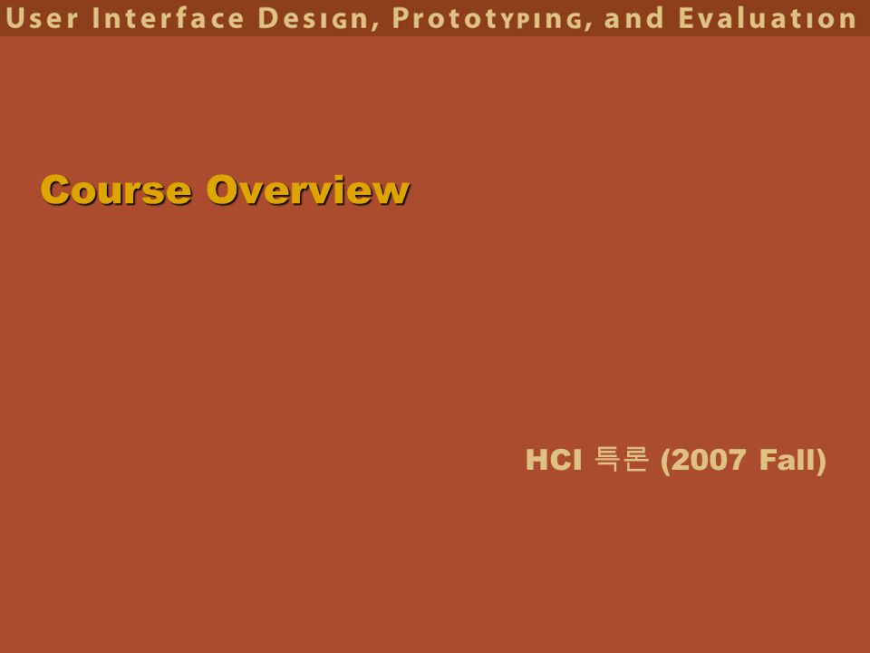 HCI 특론 (2007 Fall) Course Overview