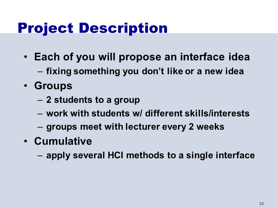 12 Project Description Each of you will propose an interface idea –fixing something you don't like or a new idea Groups –2 students to a group –work w