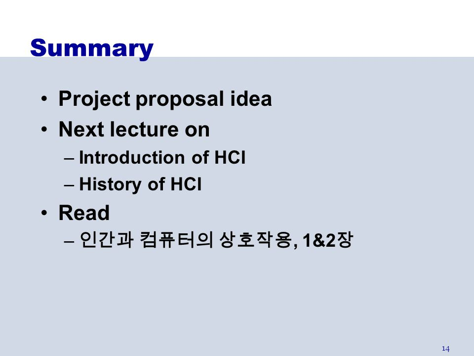 14 Summary Project proposal idea Next lecture on –Introduction of HCI –History of HCI Read – 인간과 컴퓨터의 상호작용, 1&2 장