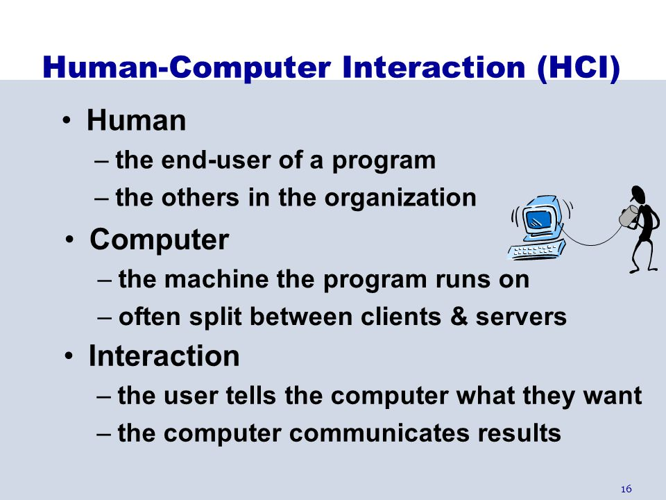 16 Computer –the machine the program runs on –often split between clients & servers Human-Computer Interaction (HCI) Human –the end-user of a program