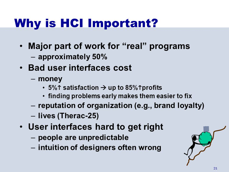 "21 Why is HCI Important? Major part of work for ""real"" programs –approximately 50% Bad user interfaces cost –money 5%  satisfaction  up to 85%  pro"