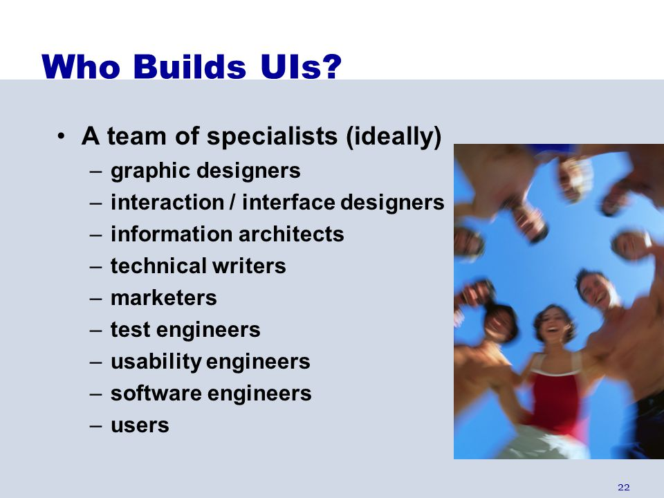 22 Who Builds UIs? A team of specialists (ideally) –graphic designers –interaction / interface designers –information architects –technical writers –m