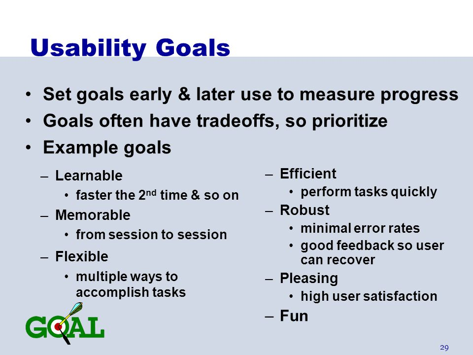 29 Usability Goals –Learnable faster the 2 nd time & so on –Memorable from session to session –Flexible multiple ways to accomplish tasks –Efficient p